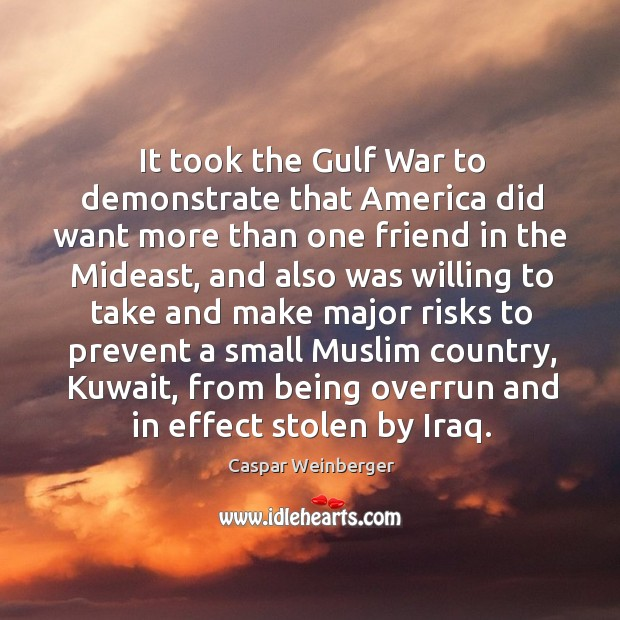 It took the gulf war to demonstrate that america did want more than one friend in the Image