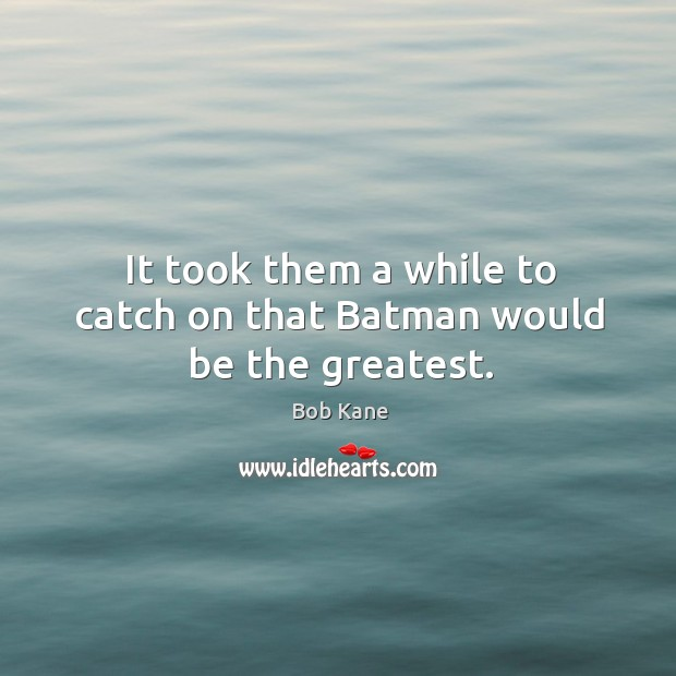 It took them a while to catch on that batman would be the greatest. Image