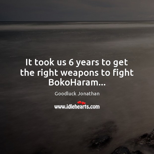 It took us 6 years to get the right weapons to fight BokoHaram… Image