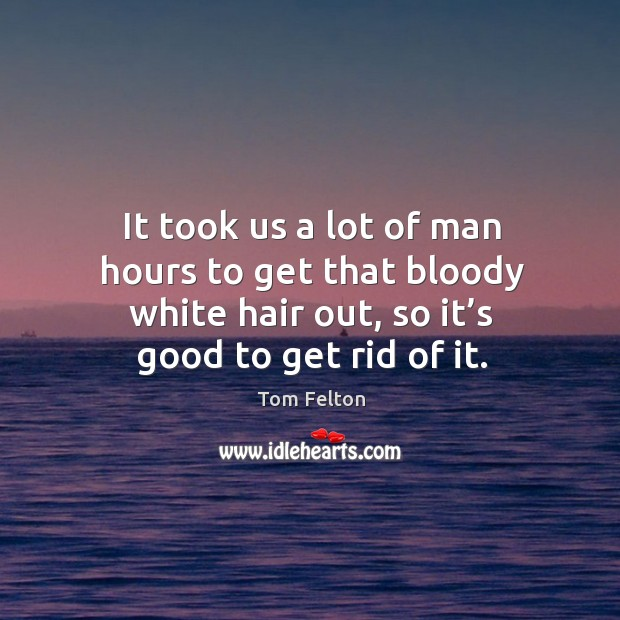It took us a lot of man hours to get that bloody white hair out, so it's good to get rid of it. Image