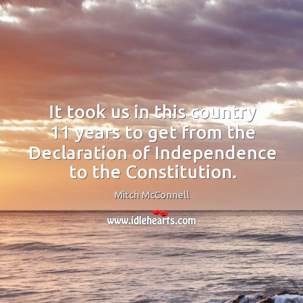 It took us in this country 11 years to get from the declaration of independence to the constitution. Mitch McConnell Picture Quote