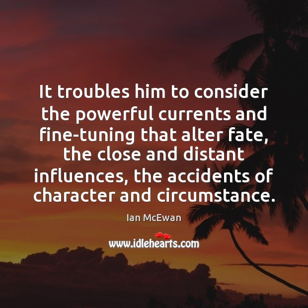 It troubles him to consider the powerful currents and fine-tuning that alter Ian McEwan Picture Quote