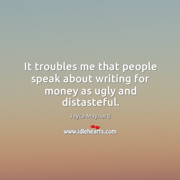 It troubles me that people speak about writing for money as ugly and distasteful. Joyce Maynard Picture Quote