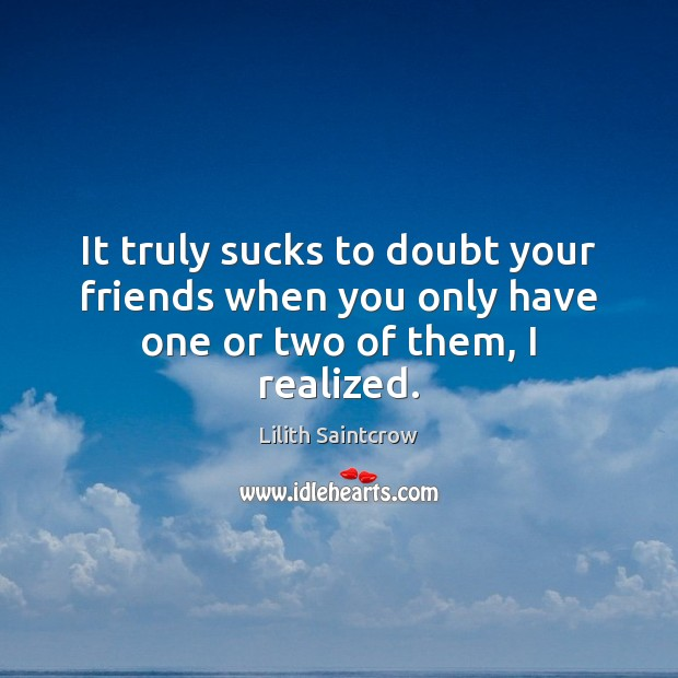 It truly sucks to doubt your friends when you only have one or two of them, I realized. Lilith Saintcrow Picture Quote