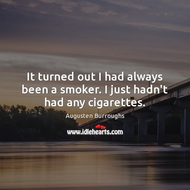It turned out I had always been a smoker. I just hadn't had any cigarettes. Augusten Burroughs Picture Quote