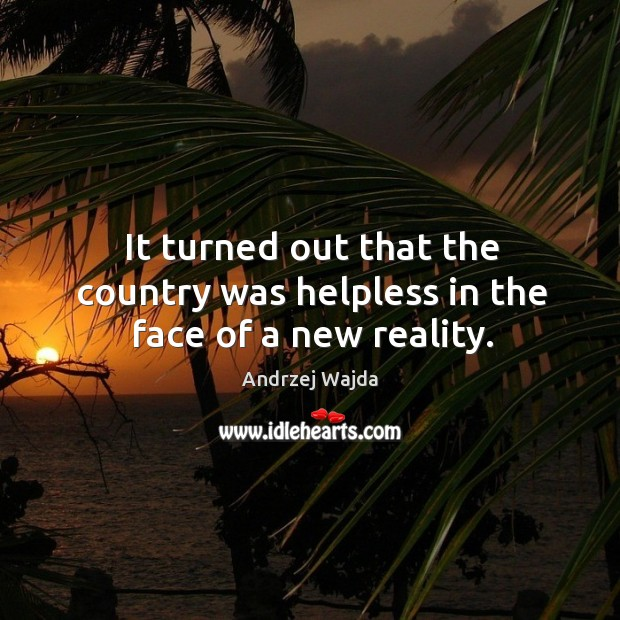 It turned out that the country was helpless in the face of a new reality. Andrzej Wajda Picture Quote