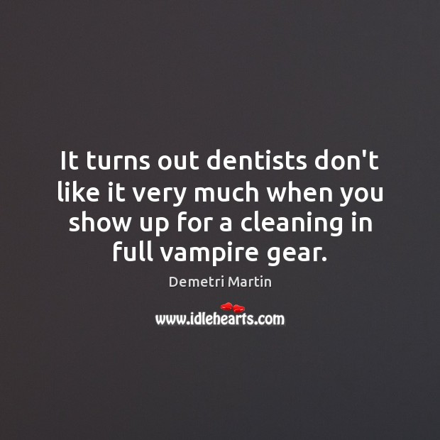 It turns out dentists don't like it very much when you show Demetri Martin Picture Quote
