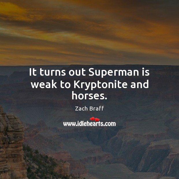 It turns out Superman is weak to Kryptonite and horses. Zach Braff Picture Quote