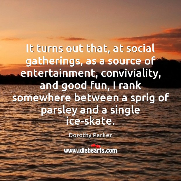 It turns out that, at social gatherings, as a source of entertainment, Image