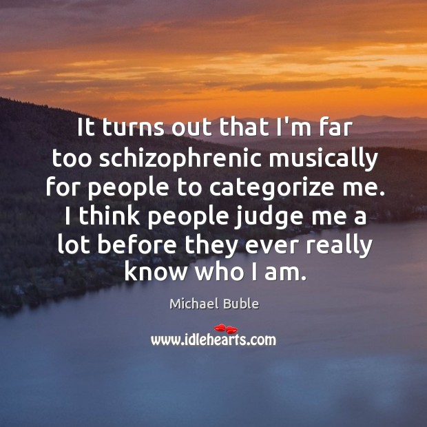 It turns out that I'm far too schizophrenic musically for people to Michael Buble Picture Quote