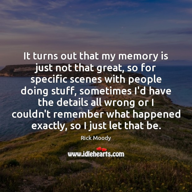 It turns out that my memory is just not that great, so Rick Moody Picture Quote