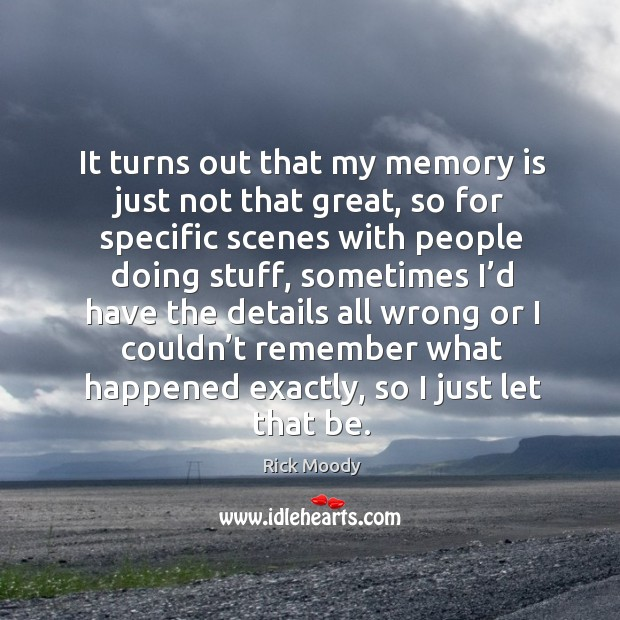 It turns out that my memory is just not that great, so for specific scenes with people doing stuff Rick Moody Picture Quote