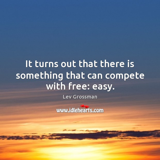 It turns out that there is something that can compete with free: easy. Lev Grossman Picture Quote