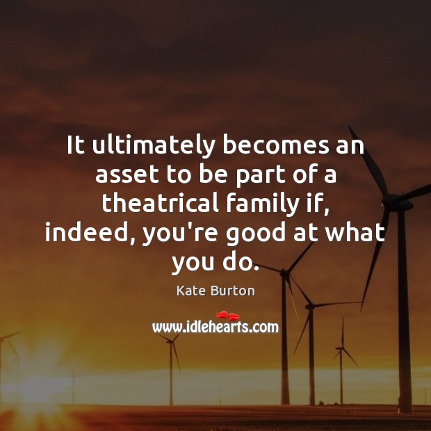 It ultimately becomes an asset to be part of a theatrical family Kate Burton Picture Quote