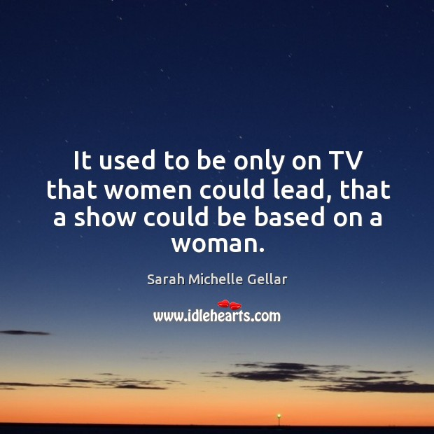 It used to be only on tv that women could lead, that a show could be based on a woman. Image