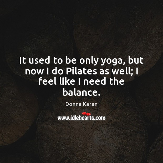 It used to be only yoga, but now I do Pilates as well; I feel like I need the balance. Image