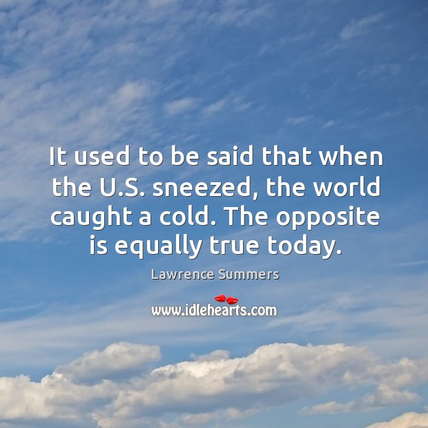 It used to be said that when the u.s. Sneezed, the world caught a cold. The opposite is equally true today. Lawrence Summers Picture Quote