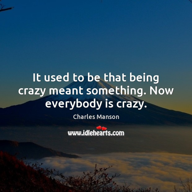 It used to be that being crazy meant something. Now everybody is crazy. Image