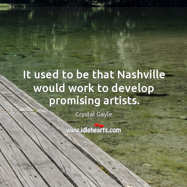 It used to be that nashville would work to develop promising artists. Image