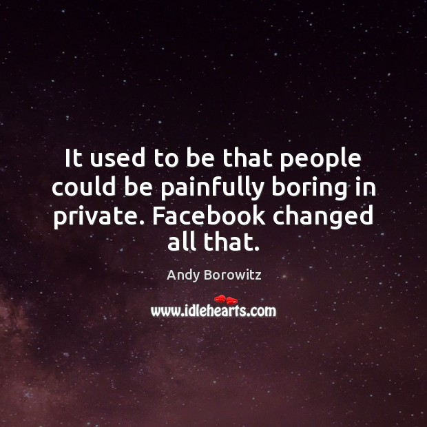 Image, It used to be that people could be painfully boring in private. Facebook changed all that.