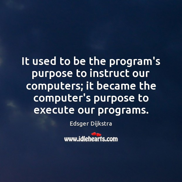 It used to be the program's purpose to instruct our computers; it Image