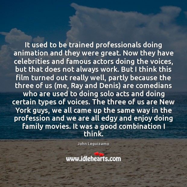 It used to be trained professionals doing animation and they were great. John Leguizamo Picture Quote
