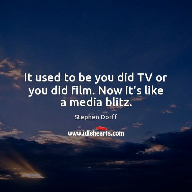 It used to be you did TV or you did film. Now it's like a media blitz. Be You Quotes Image