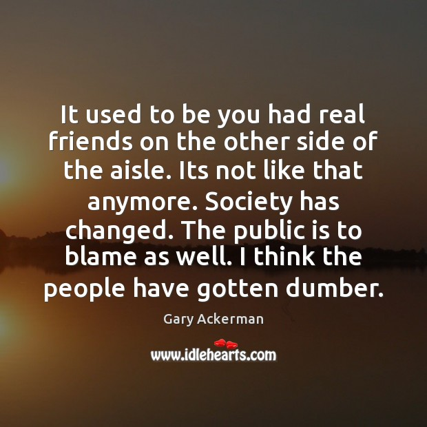 It used to be you had real friends on the other side Be You Quotes Image