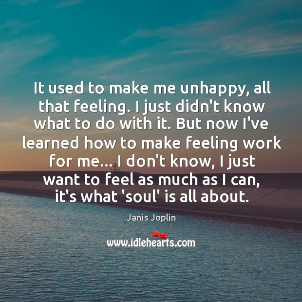 It used to make me unhappy, all that feeling. I just didn't Janis Joplin Picture Quote