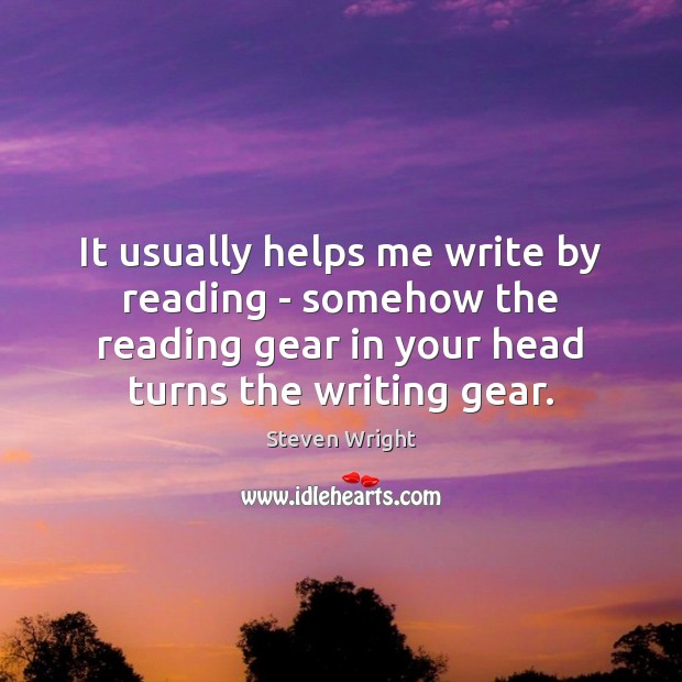 It usually helps me write by reading – somehow the reading gear Steven Wright Picture Quote