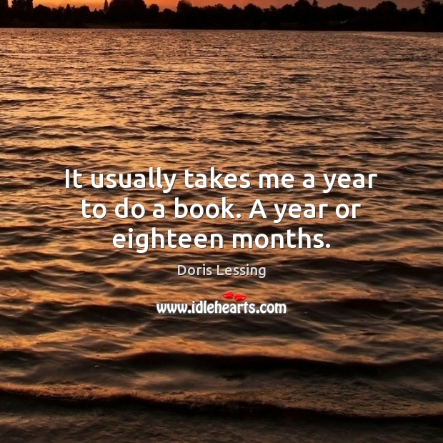 It usually takes me a year to do a book. A year or eighteen months. Doris Lessing Picture Quote