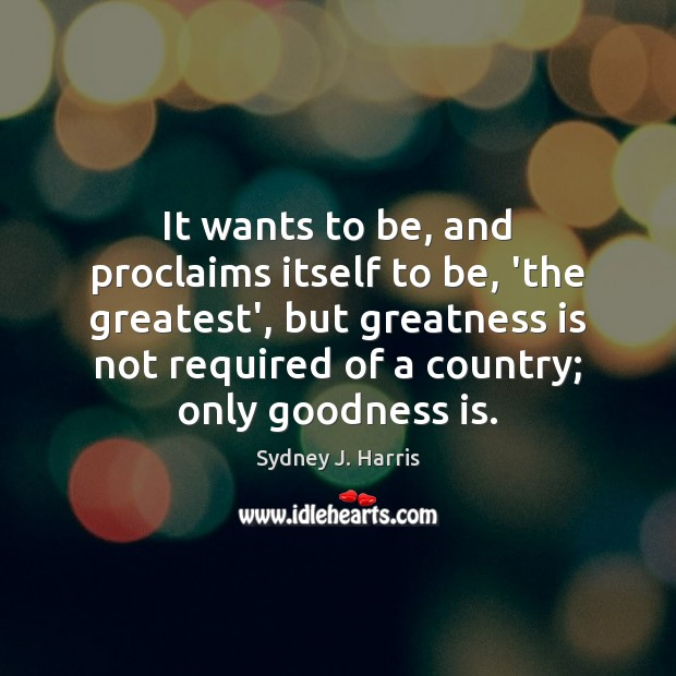 It wants to be, and proclaims itself to be, 'the greatest', but Sydney J. Harris Picture Quote