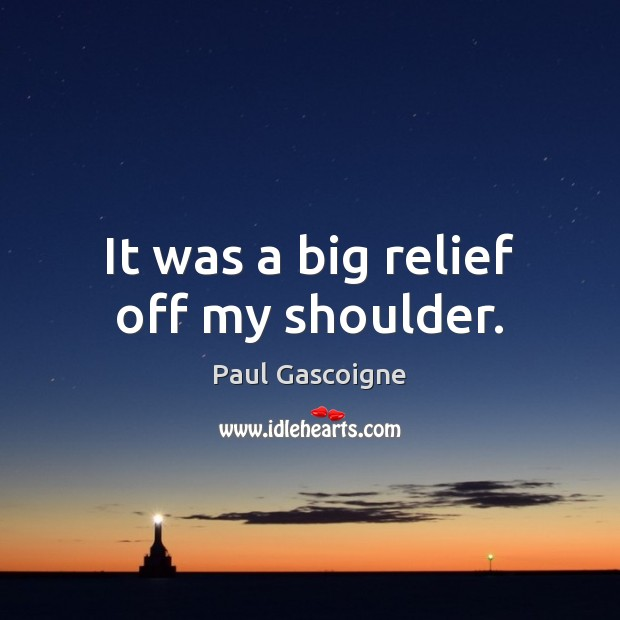 It was a big relief off my shoulder. Paul Gascoigne Picture Quote