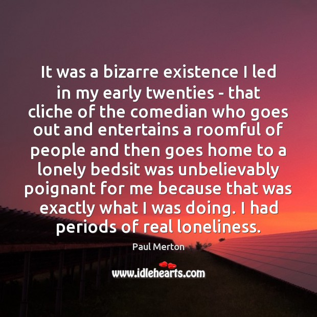It was a bizarre existence I led in my early twenties – Paul Merton Picture Quote