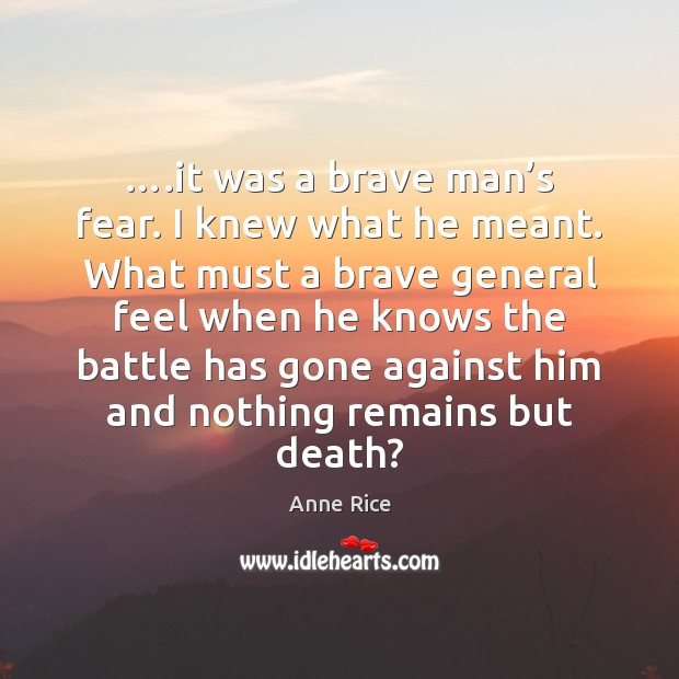 ….it was a brave man's fear. I knew what he meant. Anne Rice Picture Quote