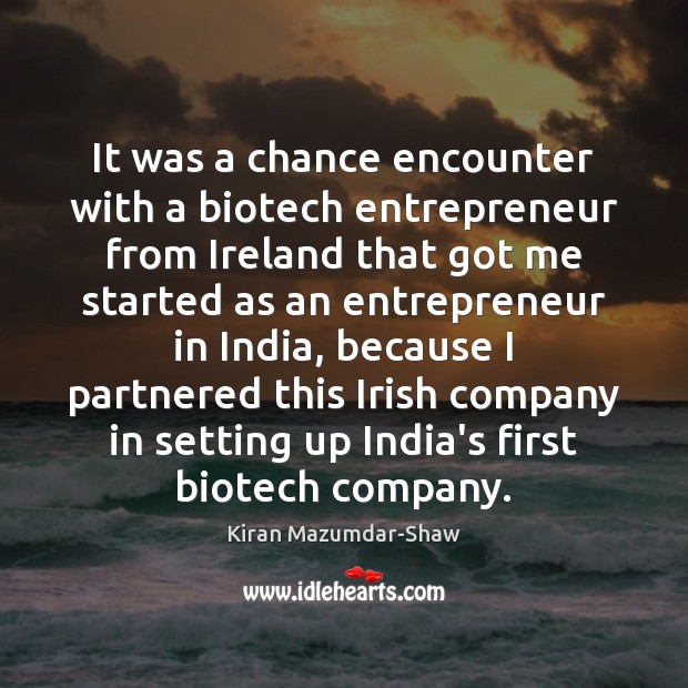 It was a chance encounter with a biotech entrepreneur from Ireland that Kiran Mazumdar-Shaw Picture Quote