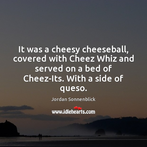 It was a cheesy cheeseball, covered with Cheez Whiz and served on Image