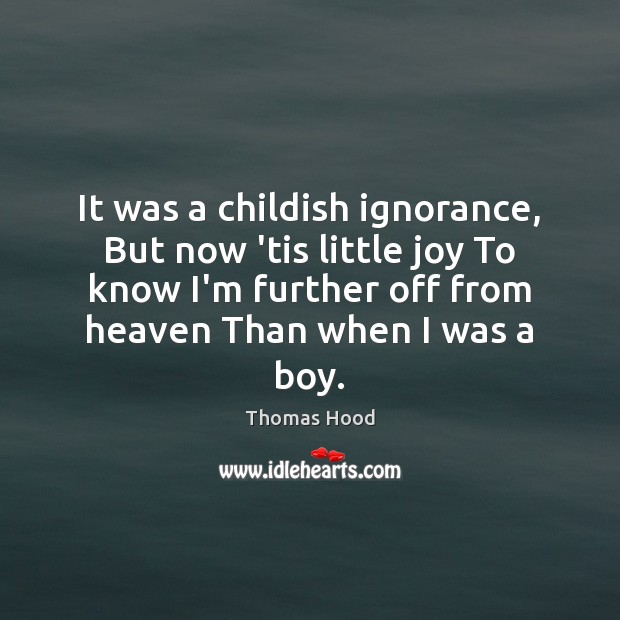 It was a childish ignorance, But now 'tis little joy To know Thomas Hood Picture Quote