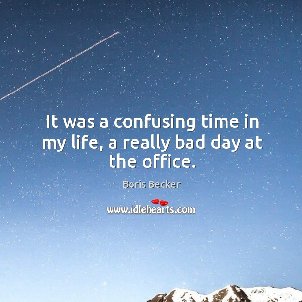 It was a confusing time in my life, a really bad day at the office. Boris Becker Picture Quote