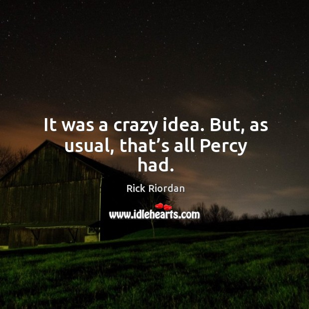 It was a crazy idea. But, as usual, that's all Percy had. Rick Riordan Picture Quote
