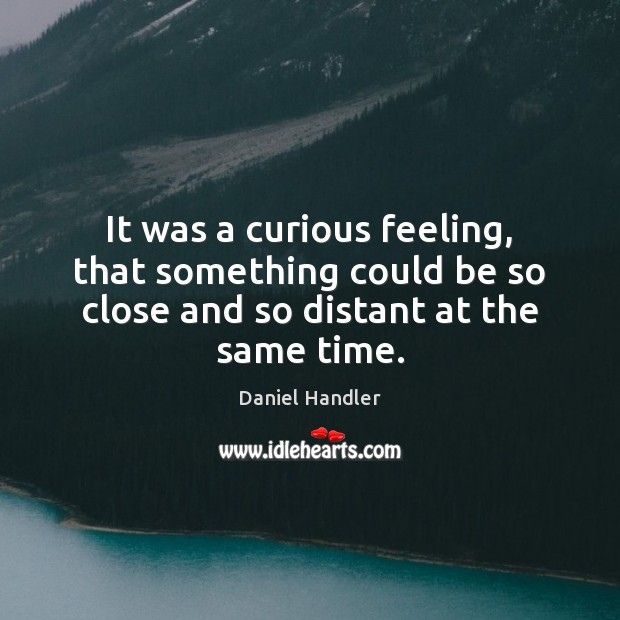 It was a curious feeling, that something could be so close and Daniel Handler Picture Quote