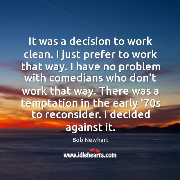 It was a decision to work clean. I just prefer to work Bob Newhart Picture Quote