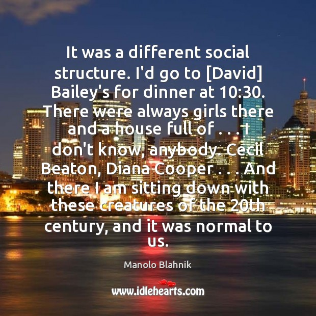 It was a different social structure. I'd go to [David] Bailey's for Manolo Blahnik Picture Quote