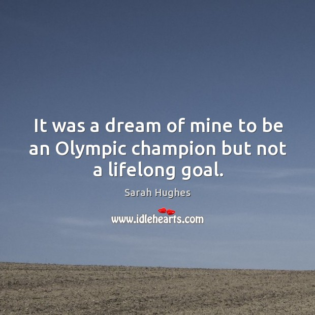 It was a dream of mine to be an olympic champion but not a lifelong goal. Image