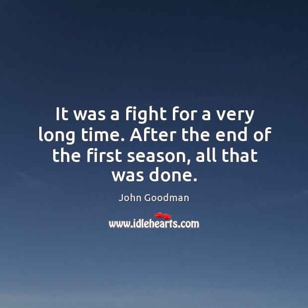 It was a fight for a very long time. After the end of the first season, all that was done. John Goodman Picture Quote