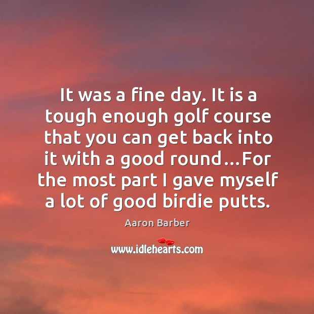 Image, It was a fine day. It is a tough enough golf course that you can get back into it with a good round…