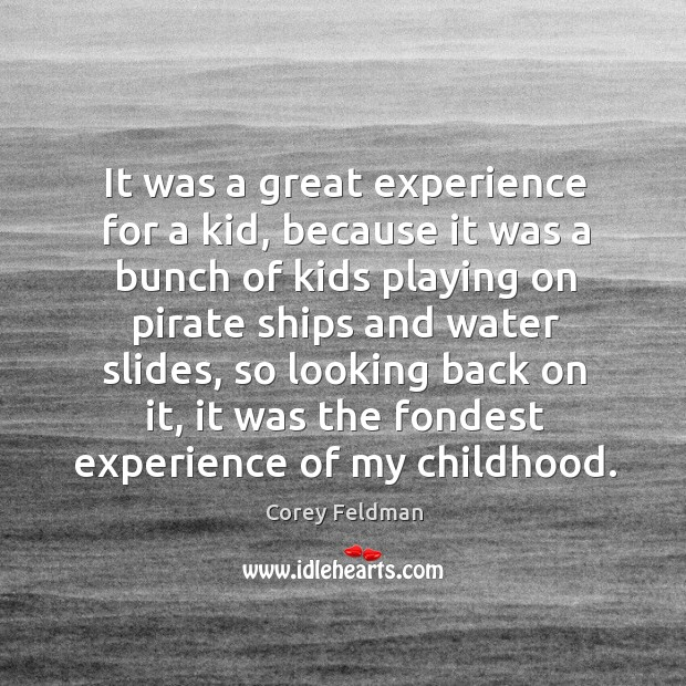 It was a great experience for a kid, because it was a bunch of kids playing on pirate Corey Feldman Picture Quote
