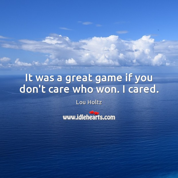 It was a great game if you don't care who won. I cared. Lou Holtz Picture Quote