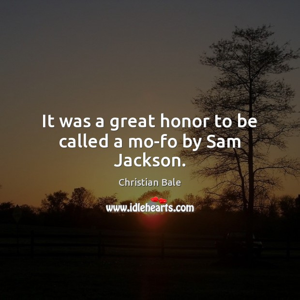 It was a great honor to be called a mo-fo by Sam Jackson. Image