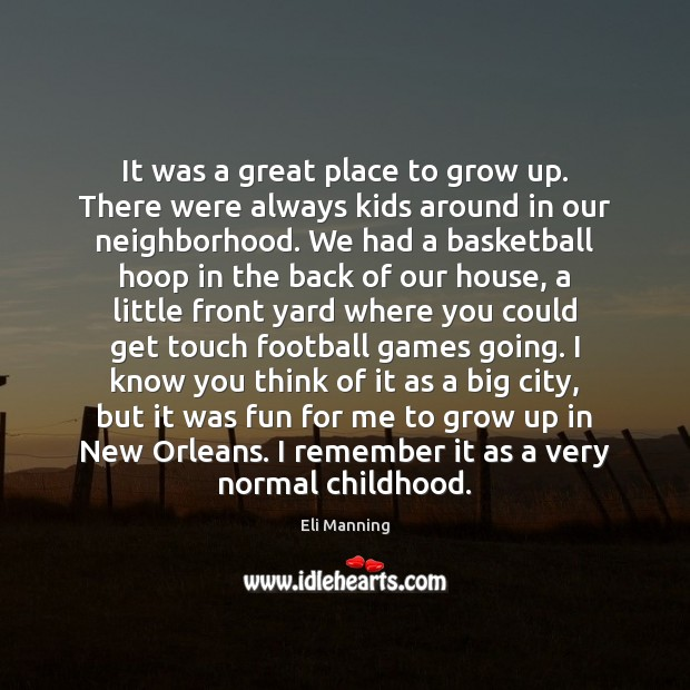 It was a great place to grow up. There were always kids Eli Manning Picture Quote